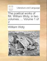 The Poetical Works of Mr. William Woty, in Two Volumes. ... Volume 1 of 2