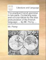 The Practical French Grammar in Two Parts. Containing Easy and Concise Tables for the True Pronunciation of the French Language; ... by Mr. Porny. ... af Mr Porny