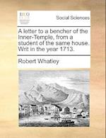 A Letter to a Bencher of the Inner-Temple, from a Student of the Same House. Writ in the Year 1713. af Robert Whatley
