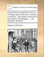 Experienc'd Measures How to Manage the Small Pox; To Which Is Added, the Proper Method to Be Used in the Plague; ... by Edward Strother ...