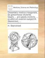 Dissertatio Medica Inauguralis, de Gonorrhoea Virulenta. Quam, ... Pro Gradu Doctoris, ... Eruditorum Examini Subjicit H. Stanistreet, ...