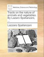 Tracts on the nature of animals and vegetables. By Lazaro Spallanzani, ...