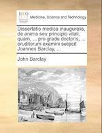 Dissertatio Medica Inauguralis, de Anima Seu Principio Vitali; Quam, ... Pro Gradu Doctoris, ... Eruditorum Examini Subjicit Joannes Barclay, ...