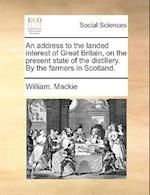 An Address to the Landed Interest of Great Britain, on the Present State of the Distillery. by the Farmers in Scotland. af William Mackie