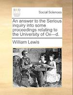 An Answer to the Serious Inquiry Into Some Proceedings Relating to the University of Ox---D.