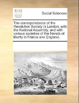 The correspondence of the Revolution Society in London, with the National Assembly, and with various societies of the friends of liberty in France and