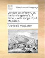 London Out of Town, Or, the Family Genius's. a Farce, - With Songs. by A. MacLaren. af Archibald Maclaren