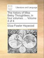 The History of Miss Betsy Thoughtless, in Four Volumes. ... Volume 4 of 4 af Eliza Fowler Haywood