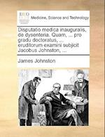 Disputatio Medica Inauguralis, de Dysenteria. Quam, ... Pro Gradu Doctoratus, ... Eruditorum Examini Subjicit Jacobus Johnston, ...