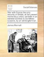 War with France the Only Security of Britain, at the Present Momentous Crisis af James Rennell