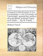 A Sequel to the Account of the Proceedings in the University of Cambridge, Against the Authour of a Pamphlet, Entitled Peace and Union; ... by W. Fren
