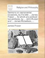 Sermons on Sacramental Occasions, by the Late ... James Fraser ... to Which Are Prefixed Two Prefaces, by ... John Russel and ... James Robertson, ... af James Fraser