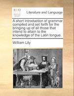 A Short Introduction of Grammar Compiled and Set Forth for the Bringing Up of All Those That Intend to Attain to the Knowledge of the Latin Tongue.