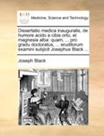 Dissertatio Medica Inauguralis, de Humore Acido a Cibis Orto, Et Magnesia Alba af Joseph Black