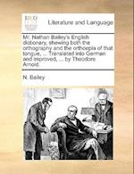 Mr. Nathan Bailey's English Dictionary, Shewing Both the Orthography and the Orthoepia of That Tongue, ... Translated Into German and Improved, ... by af N. Bailey