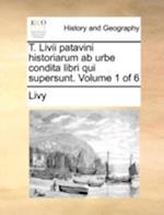 T. LIVII Patavini Historiarum AB Urbe Condita Libri Qui Supersunt. Volume 1 of 6