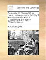 An Essay on Happiness. a Poem. in an Epistle to the Right Honourable the Earl of Chesterfield. by Robert Nugent, Esq. ... af Robert Nugent