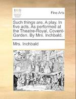 Such Things Are. a Play. in Five Acts. as Performed at the Theatre-Royal, Covent-Garden. by Mrs. Inchbald.