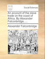 An account of the slave trade on the coast of Africa. By Alexander Falconbridge, ...