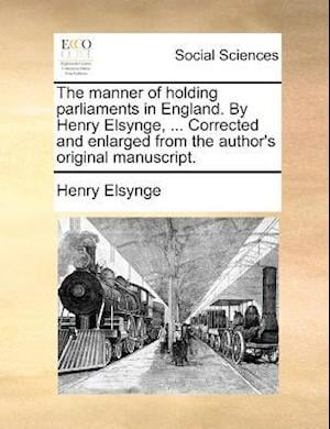 The manner of holding parliaments in England. By Henry Elsynge, ... Corrected and enlarged from the author's original manuscript.