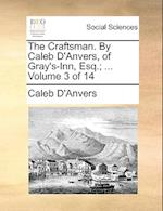 The Craftsman. By Caleb D'Anvers, of Gray's-Inn, Esq.; ... Volume 3 of 14