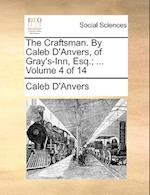 The Craftsman. By Caleb D'Anvers, of Gray's-Inn, Esq.; ... Volume 4 of 14