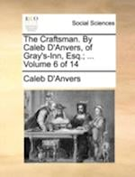 The Craftsman. By Caleb D'Anvers, of Gray's-Inn, Esq.; ... Volume 6 of 14
