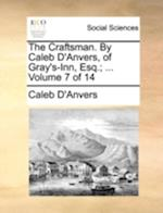 The Craftsman. By Caleb D'Anvers, of Gray's-Inn, Esq.; ... Volume 7 of 14