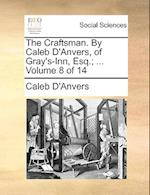 The Craftsman. By Caleb D'Anvers, of Gray's-Inn, Esq.; ... Volume 8 of 14
