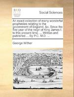 An Exact Collection of Many Wonderful Prophesies Relating to the Government of England, &C. Since the First Year of the Reign of King James I. to This af George Wither