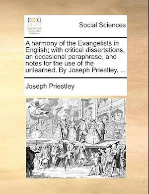 A harmony of the Evangelists in English; with critical dissertations, an occasional paraphrase, and notes for the use of the unlearned. By Joseph Prie