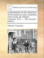 A Dissertation on the Influence of the Passions Upon Disorders of the Body. by William Falconer, M.D. ... the Second Edition.