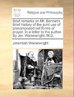 Brief Remarks on Mr. Bennet's Brief History of the Joint Use of Precomposed Set Forms of Prayer. in a Letter to the Author. by Jer. Wainewright, M.D. af Jeremiah Wainewright