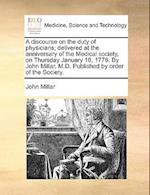 A Discourse on the Duty of Physicians; Delivered at the Anniversary of the Medical Society, on Thursday January 18, 1776. by John Millar, M.D. Publish