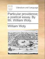 Particular Providence; A Poetical Essay. by Mr. William Woty.