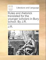 Rules and Rhetorick Translated for the Younger Scholars in Bury School. by J.R.