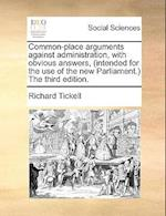 Common-Place Arguments Against Administration, with Obvious Answers, (Intended for the Use of the New Parliament.) the Third Edition.