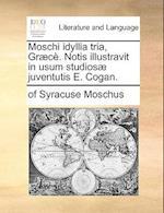 Moschi Idyllia Tria, Grc. Notis Illustravit in Usum Studios Juventutis E. Cogan. af Of Syracuse Moschus
