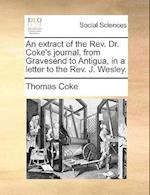 An Extract of the REV. Dr. Coke's Journal, from Gravesend to Antigua, in a Letter to the REV. J. Wesley.