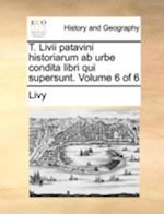 T. LIVII Patavini Historiarum AB Urbe Condita Libri Qui Supersunt. Volume 6 of 6