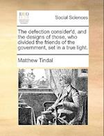 The Defection Consider'd, and the Designs of Those, Who Divided the Friends of the Government, Set in a True Light.