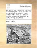 An Enquiry Into the State of the Public Mind Amongst the Lower Classes af Arthur Young