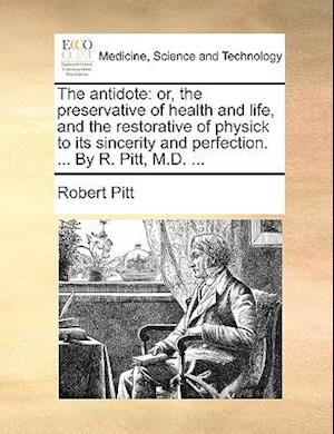 The antidote: or, the preservative of health and life, and the restorative of physick to its sincerity and perfection. ... By R. Pitt, M.D. ...