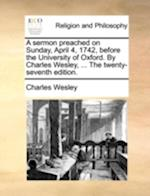 A Sermon Preached on Sunday, April 4, 1742, Before the University of Oxford. by Charles Wesley, ... the Twenty-Seventh Edition. af Charles Wesley
