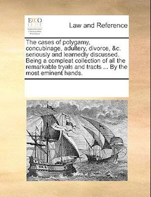 The cases of polygamy, concubinage, adultery, divorce, &c. seriously and learnedly discussed. Being a compleat collection of all the remarkable tryals