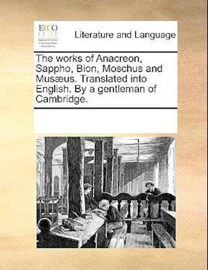 The works of Anacreon, Sappho, Bion, Moschus and Musæus. Translated into English. By a gentleman of Cambridge.