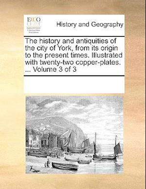 The history and antiquities of the city of York, from its origin to the present times. Illustrated with twenty-two copper-plates. ... Volume 3 of 3