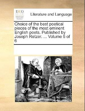 Choice of the best poetical pieces of the most eminent English poets. Published by Joseph Retzer. ... Volume 5 of 6