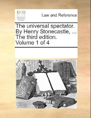 The universal spectator. By Henry Stonecastle, ... The third edition. Volume 1 of 4