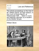 The whole proceedings on the trial of Mr. William Stone, for high treason, in the Court of King's Bench, at Westminster-Hall. ... Taken in court, and